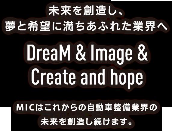 未来を創造し、夢と希望に満ちあふれた業界へ DreaM & Image & Create and hope MICはこれからの自動車整備業界の未来を創造し続けます。